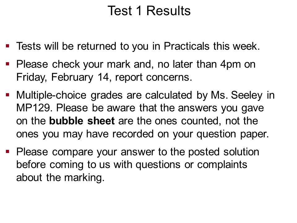  Tests will be returned to you in Practicals this week.  Please check your mark and, no later than 4pm on Friday, February 14, report concerns.  Mu