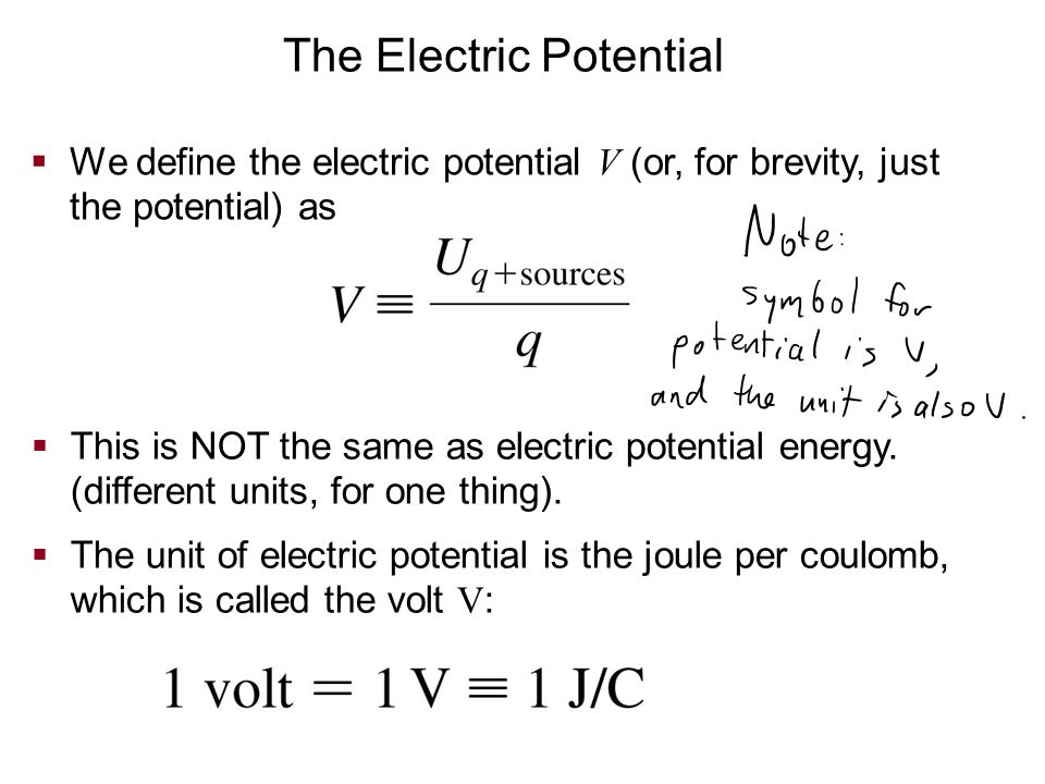 The Electric Potential  We define the electric potential V (or, for brevity, just the potential) as  This is NOT the same as electric potential ener