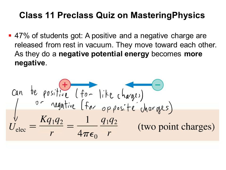 Class 11 Preclass Quiz on MasteringPhysics  47% of students got: A positive and a negative charge are released from rest in vacuum. They move toward