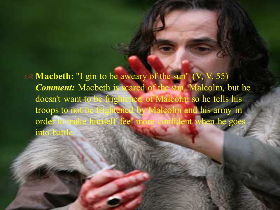   Macbeth: I gin to be aweary of the sun (V, V, 55) Comment: Macbeth is scared of the sun, Malcolm, but he doesn t want to be frightened of Malcolm so he tells his troops to not be frightened by Malcolm and his army in order to make himself feel more confident when he goes into battle.