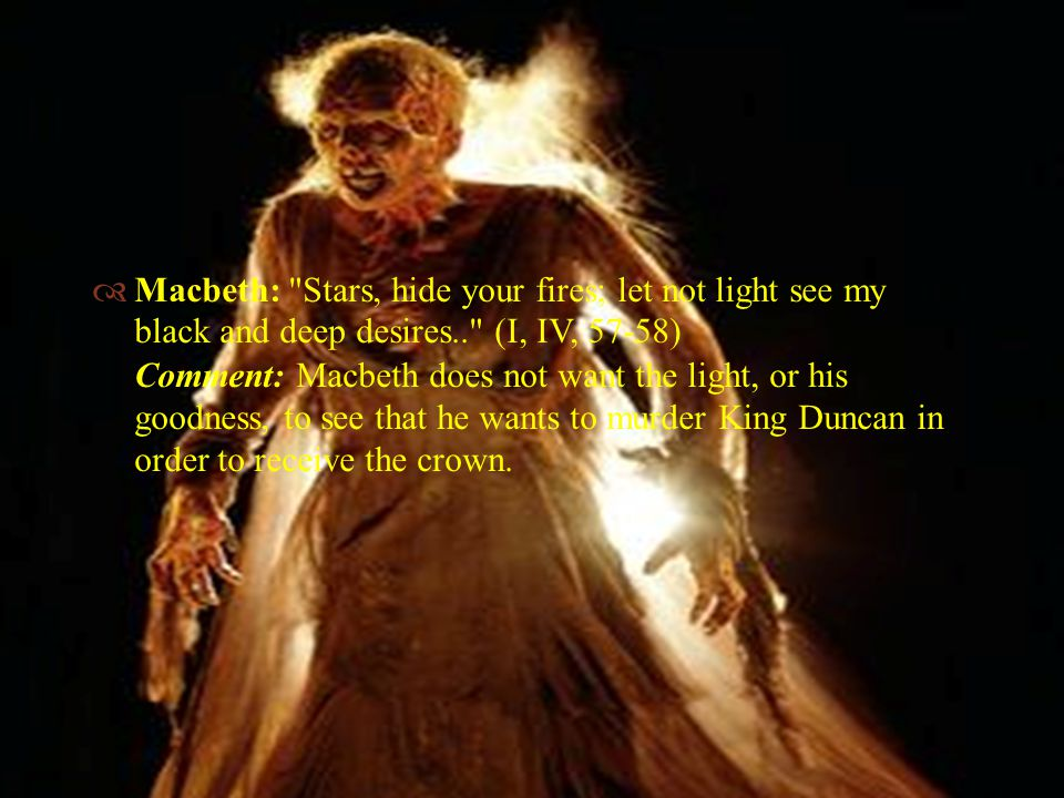   Macbeth: Stars, hide your fires; let not light see my black and deep desires.. (I, IV, 57-58) Comment: Macbeth does not want the light, or his goodness, to see that he wants to murder King Duncan in order to receive the crown.