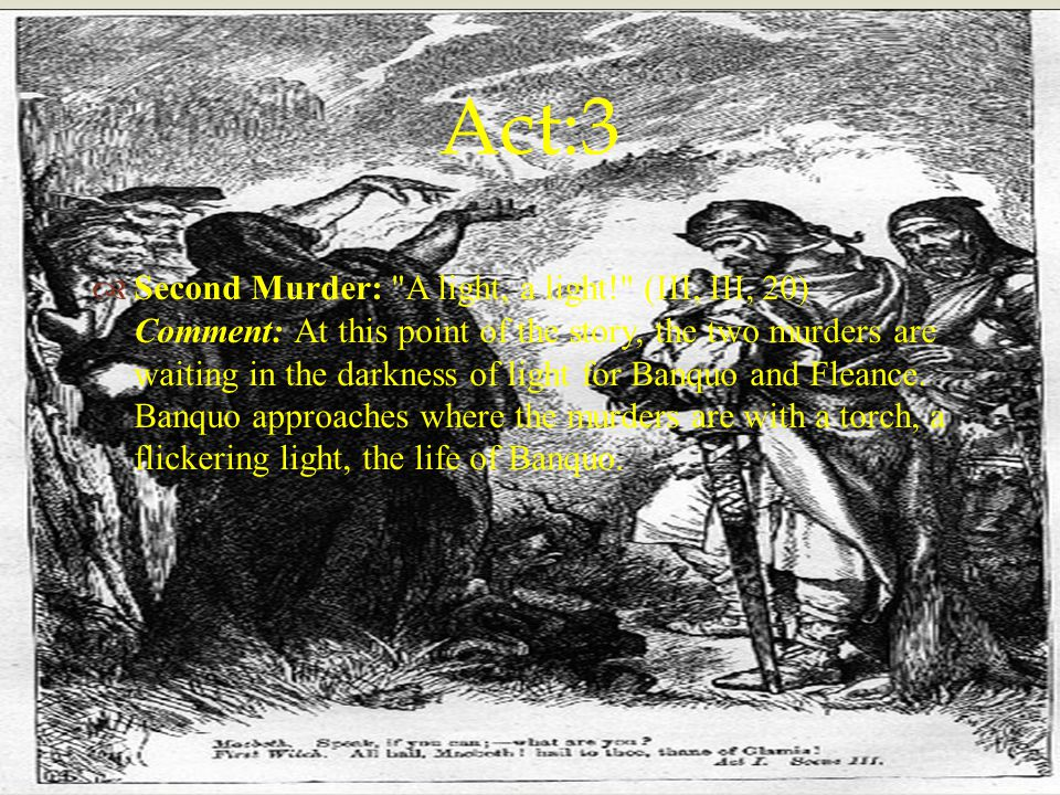   Second Murder: A light, a light! (III, III, 20) Comment: At this point of the story, the two murders are waiting in the darkness of light for Banquo and Fleance.