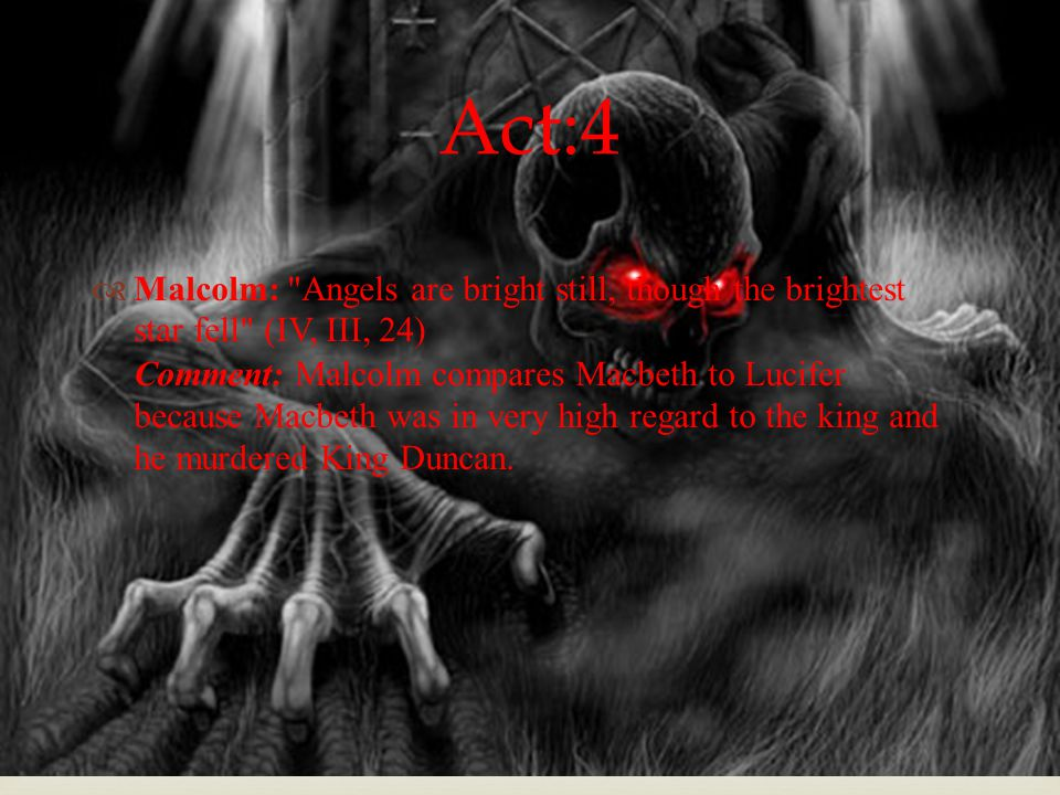   Malcolm: Angels are bright still, though the brightest star fell (IV, III, 24) Comment: Malcolm compares Macbeth to Lucifer because Macbeth was in very high regard to the king and he murdered King Duncan.