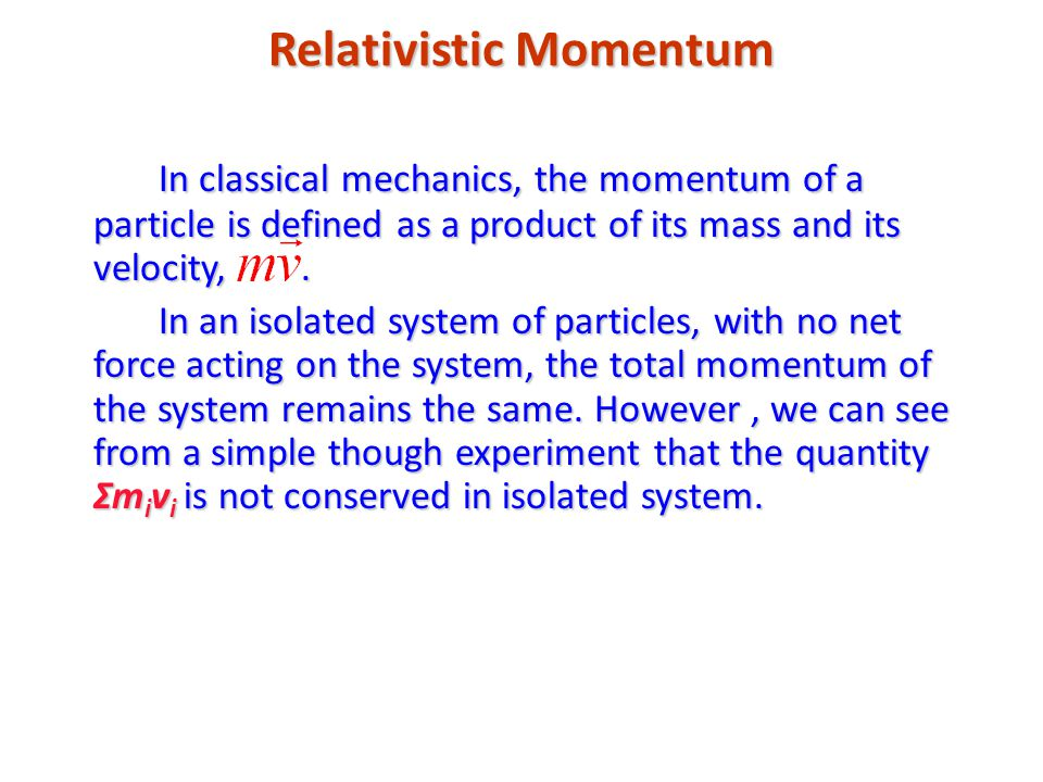 Relativistic Momentum In classical mechanics, the momentum of a particle is defined as a product of its mass and its velocity,.