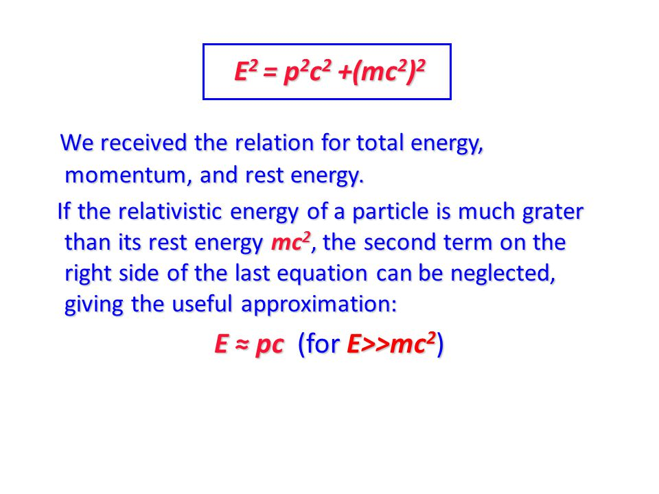 E 2 = p 2 c 2 +(mc 2 ) 2 We received the relation for total energy, momentum, and rest energy. If the relativistic energy of a particle is much grater