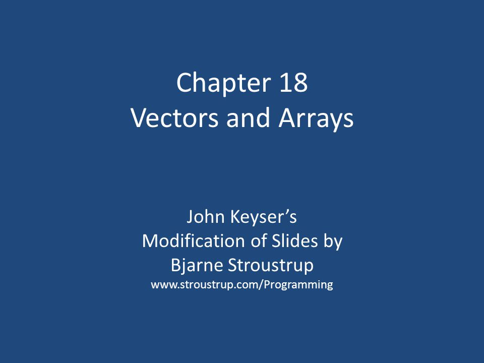 Chapter 18 Vectors and Arrays John Keyser's Modification of Slides by Bjarne Stroustrup www.stroustrup.com/Programming