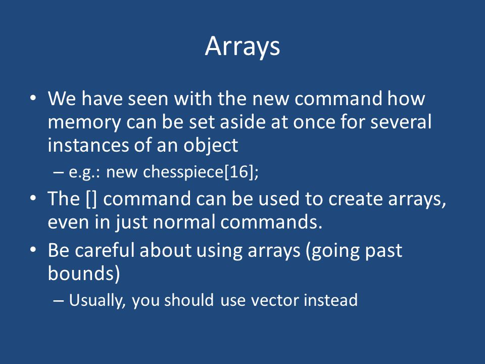 Arrays We have seen with the new command how memory can be set aside at once for several instances of an object – e.g.: new chesspiece[16]; The [] com