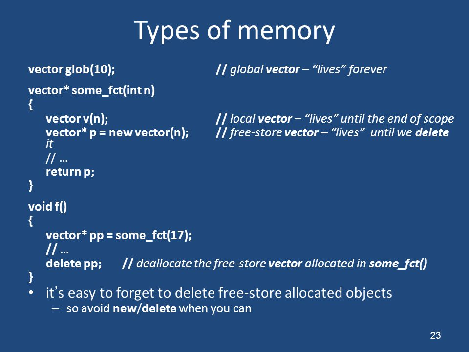 "Types of memory vector glob(10);// global vector – ""lives"" forever vector* some_fct(int n) { vector v(n);// local vector – ""lives"" until the end of sc"