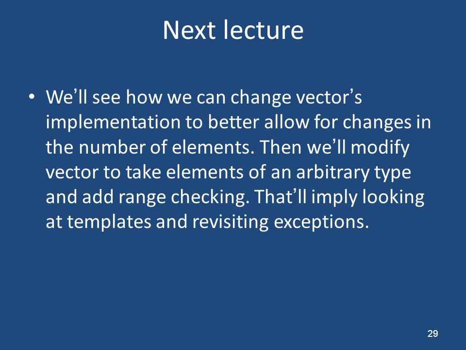 Next lecture We'll see how we can change vector's implementation to better allow for changes in the number of elements. Then we'll modify vector to ta