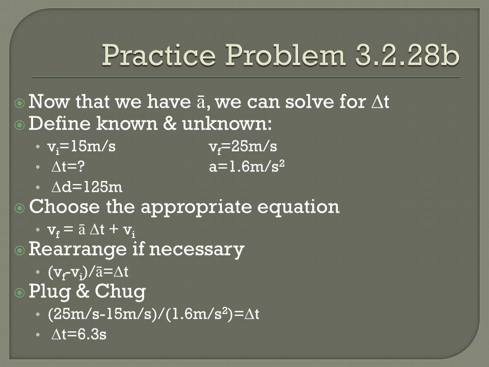  Now that we have ā, we can solve for  t  Define known & unknown: v i =15m/sv f =25m/s  t= a=1.6m/s 2  d=125m  Choose the appropriate equation v f = ā  t + v i  Rearrange if necessary (v f -v i )/ ā =  t  Plug & Chug (25m/s-15m/s)/(1.6m/s 2 )=  t  t=6.3s