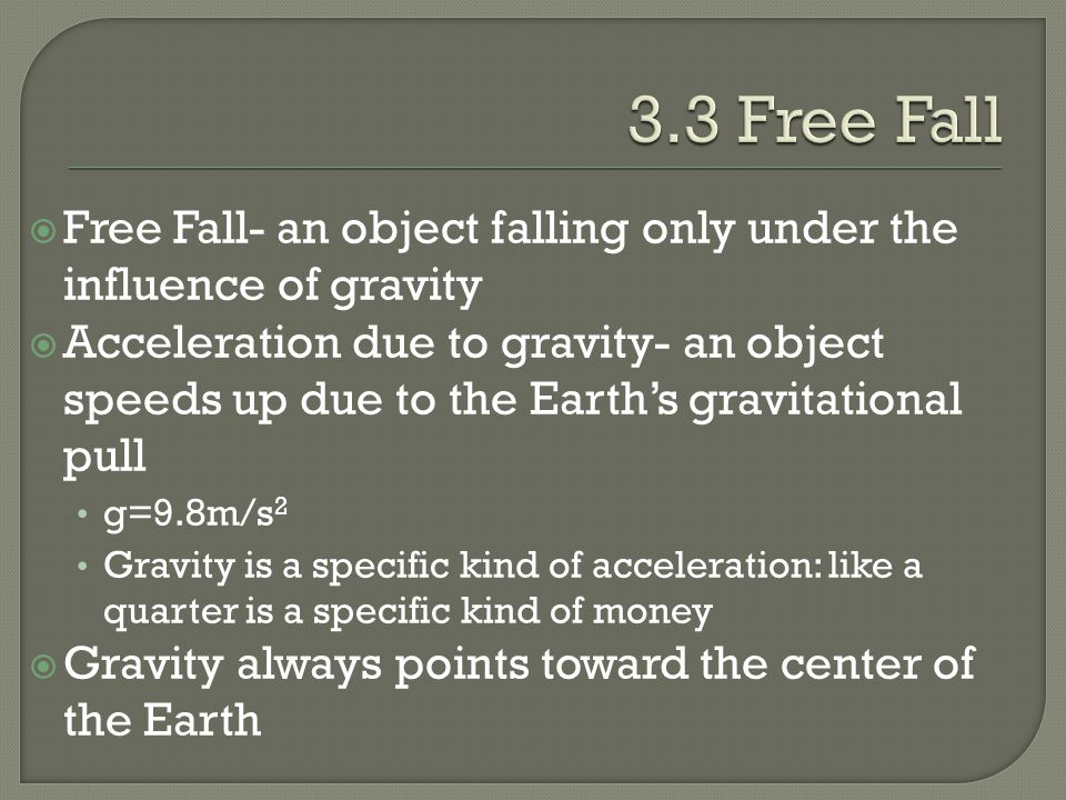 Free Fall- an object falling only under the influence of gravity  Acceleration due to gravity- an object speeds up due to the Earth's gravitational pull g=9.8m/s 2 Gravity is a specific kind of acceleration: like a quarter is a specific kind of money  Gravity always points toward the center of the Earth