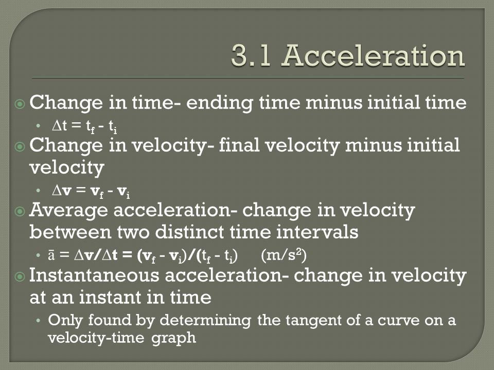  Change in time- ending time minus initial time  t = t f - t i  Change in velocity- final velocity minus initial velocity  v = v f - v i  Average acceleration- change in velocity between two distinct time intervals ā =  v/  t = (v f - v i )/(t f - t i )(m/s 2 )  Instantaneous acceleration- change in velocity at an instant in time Only found by determining the tangent of a curve on a velocity-time graph