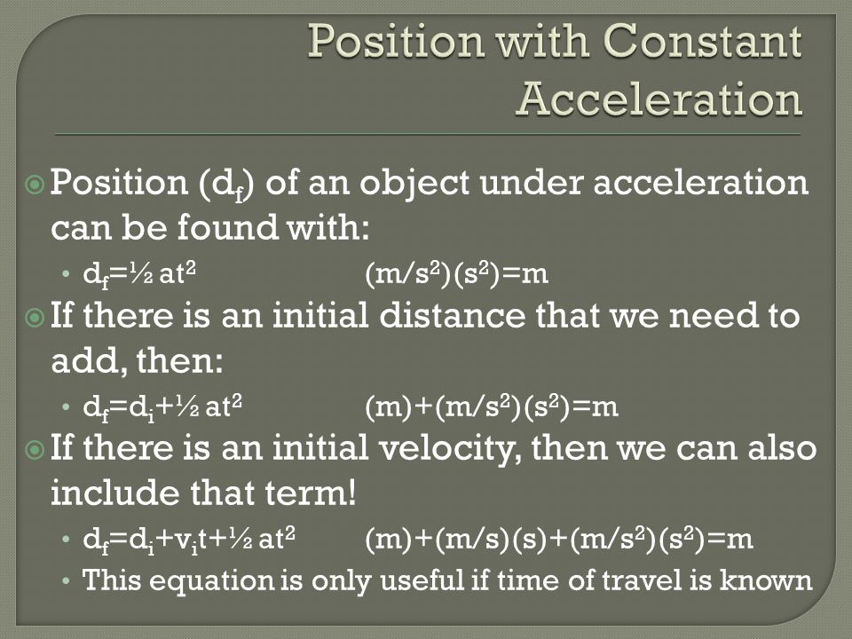  Unlike the prior equation, sometimes time is not known, so we need to relate velocity to distance traveled v f 2 =v i 2 +2a(d f -d i )(m/s) 2 =(m/s) 2 +(m/s 2 ) (m-m)