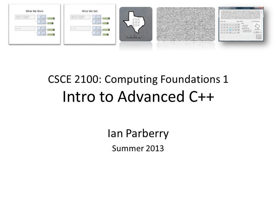 CSCE 2100: Computing Foundations 1 Intro to Advanced C++ Ian Parberry Summer 2013