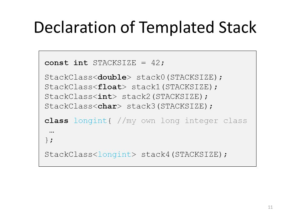 Declaration of Templated Stack const int STACKSIZE = 42; StackClass stack0(STACKSIZE); StackClass stack1(STACKSIZE); StackClass stack2(STACKSIZE); Sta