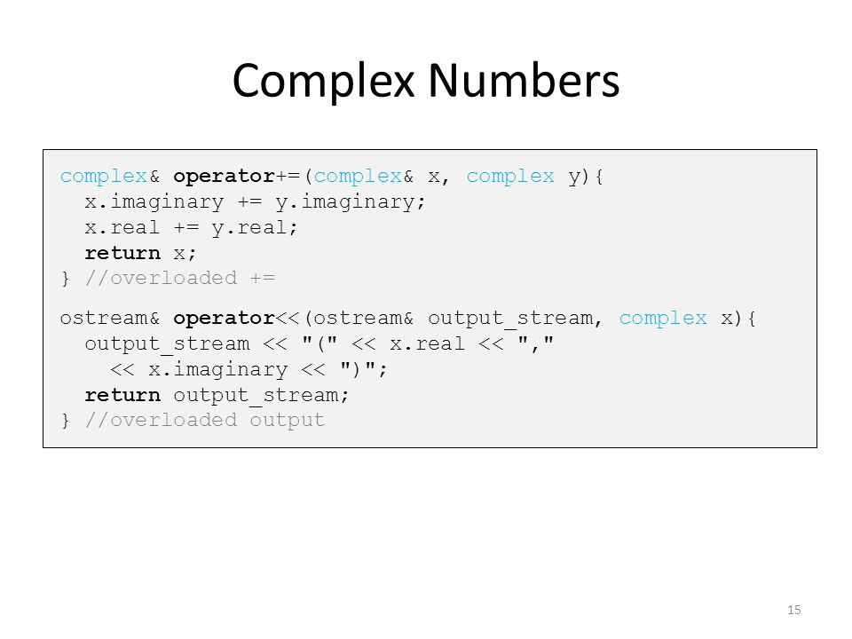 Complex Numbers complex& operator+=(complex& x, complex y){ x.imaginary += y.imaginary; x.real += y.real; return x; } //overloaded += ostream& operato