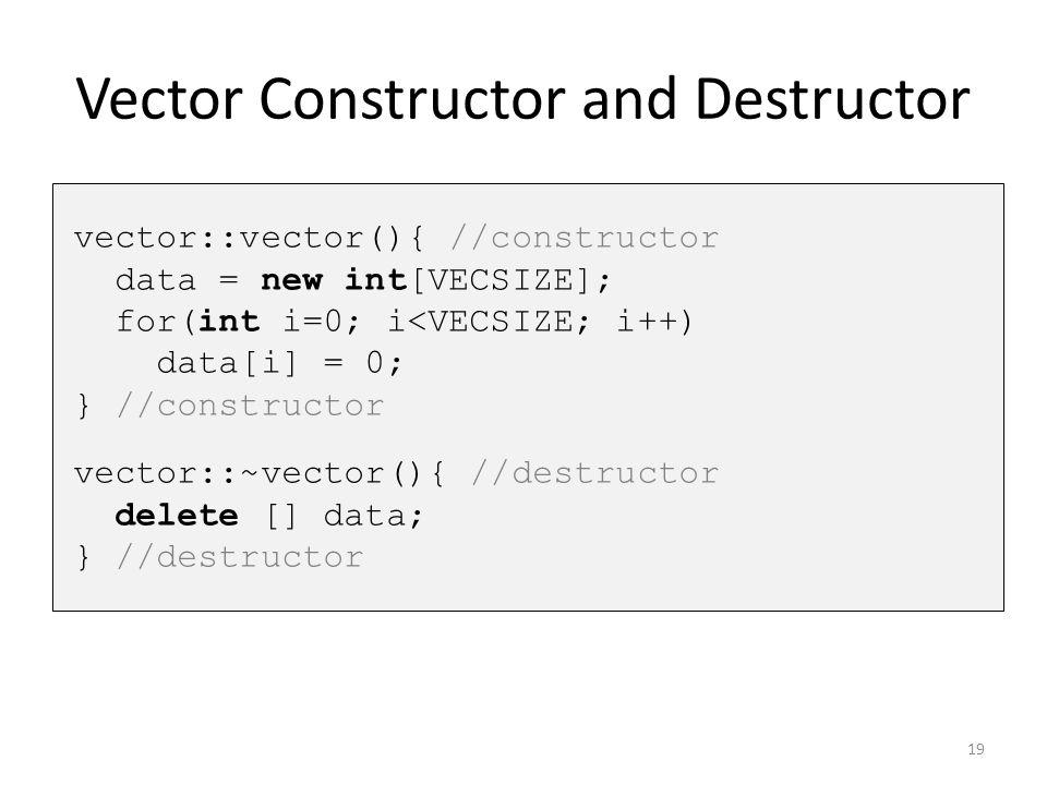 Vector Constructor and Destructor vector::vector(){ //constructor data = new int[VECSIZE]; for(int i=0; i<VECSIZE; i++) data[i] = 0; } //constructor v