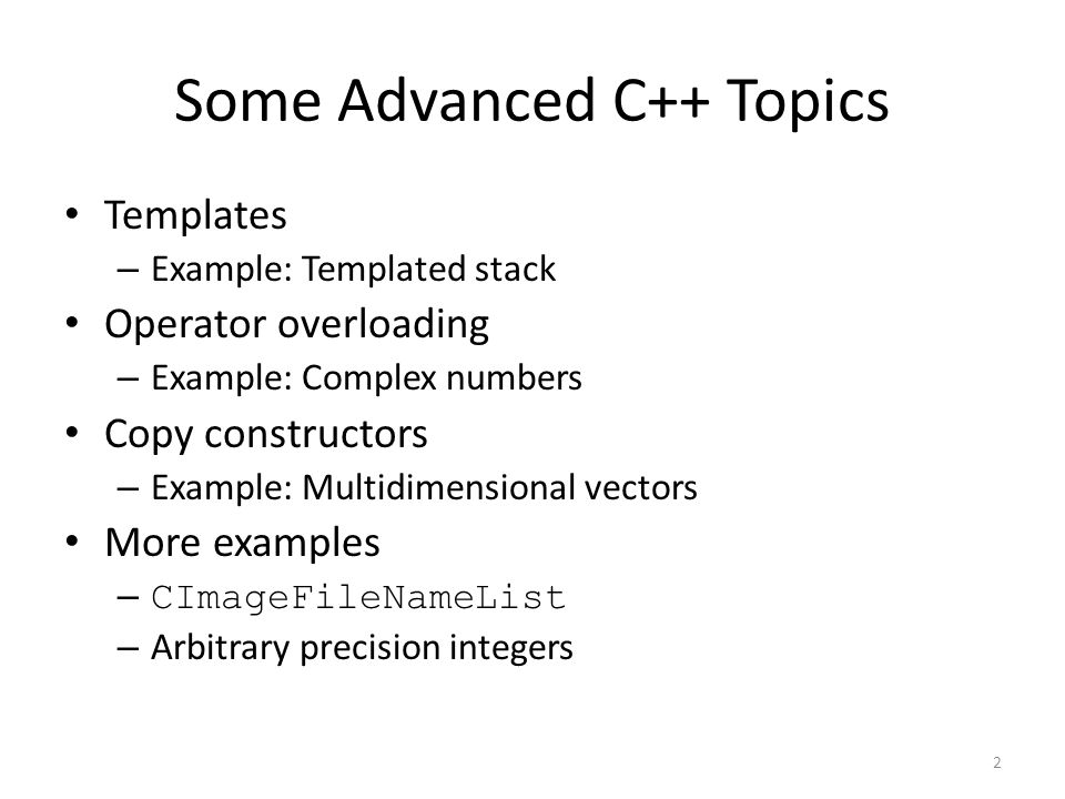 Some Advanced C++ Topics Templates – Example: Templated stack Operator overloading – Example: Complex numbers Copy constructors – Example: Multidimens