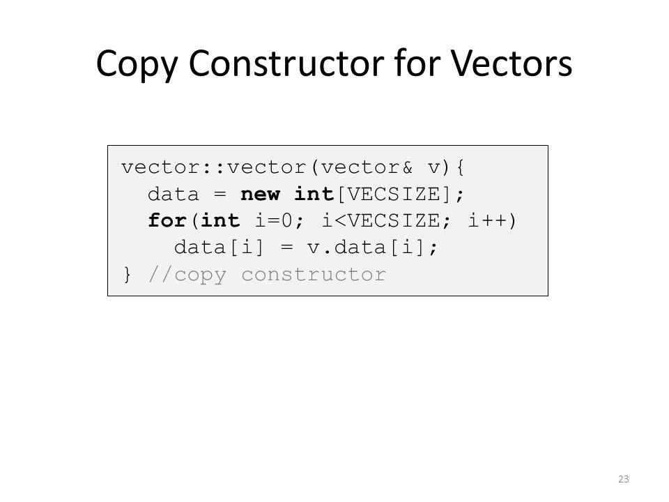 Copy Constructor for Vectors vector::vector(vector& v){ data = new int[VECSIZE]; for(int i=0; i<VECSIZE; i++) data[i] = v.data[i]; } //copy constructo