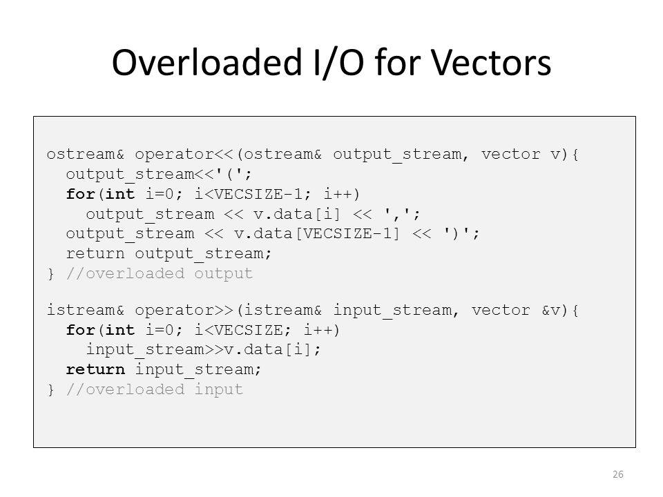 Overloaded I/O for Vectors ostream& operator<<(ostream& output_stream, vector v){ output_stream<<'('; for(int i=0; i<VECSIZE-1; i++) output_stream <<