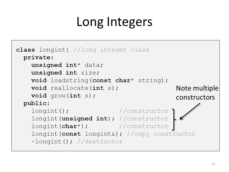 Long Integers class longint{ //long integer class private: unsigned int* data; unsigned int size; void loadstring(const char* string); void reallocate