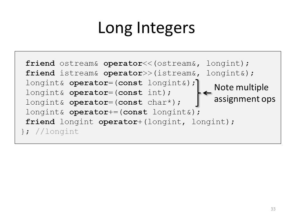 Long Integers friend ostream& operator<<(ostream&, longint); friend istream& operator>>(istream&, longint&); longint& operator=(const longint&); longi