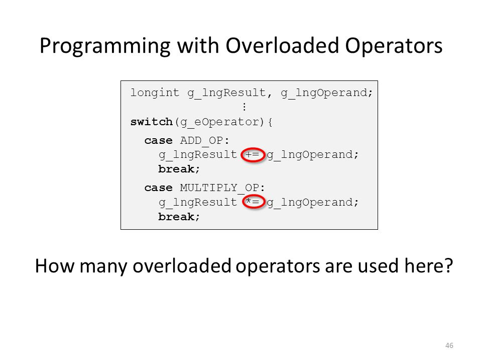 Programming with Overloaded Operators 46 How many overloaded operators are used here?