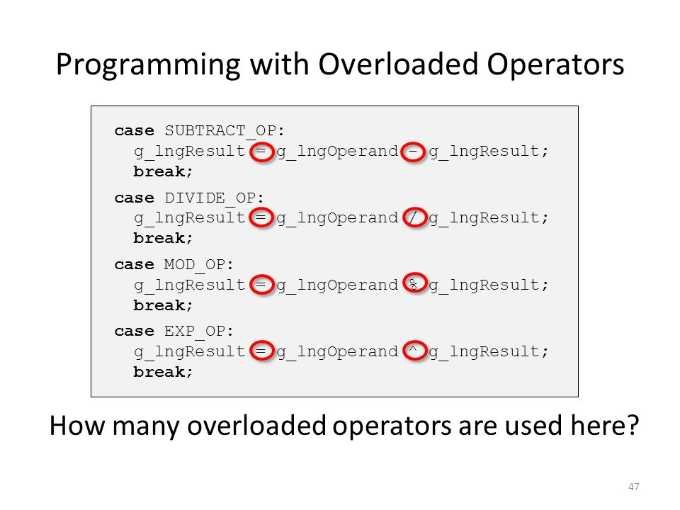 Programming with Overloaded Operators case SUBTRACT_OP: g_lngResult = g_lngOperand - g_lngResult; break; case DIVIDE_OP: g_lngResult = g_lngOperand /