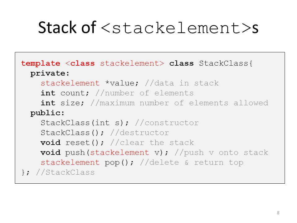 Stack of s template class StackClass{ private: stackelement *value; //data in stack int count; //number of elements int size; //maximum number of elem