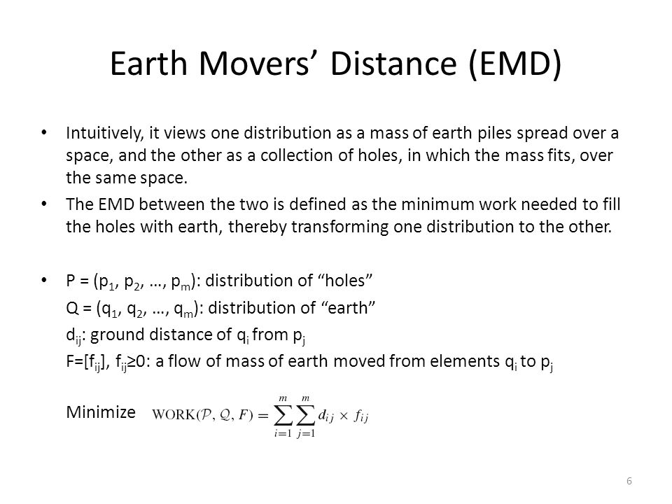 Earth Movers' Distance (EMD) Intuitively, it views one distribution as a mass of earth piles spread over a space, and the other as a collection of hol