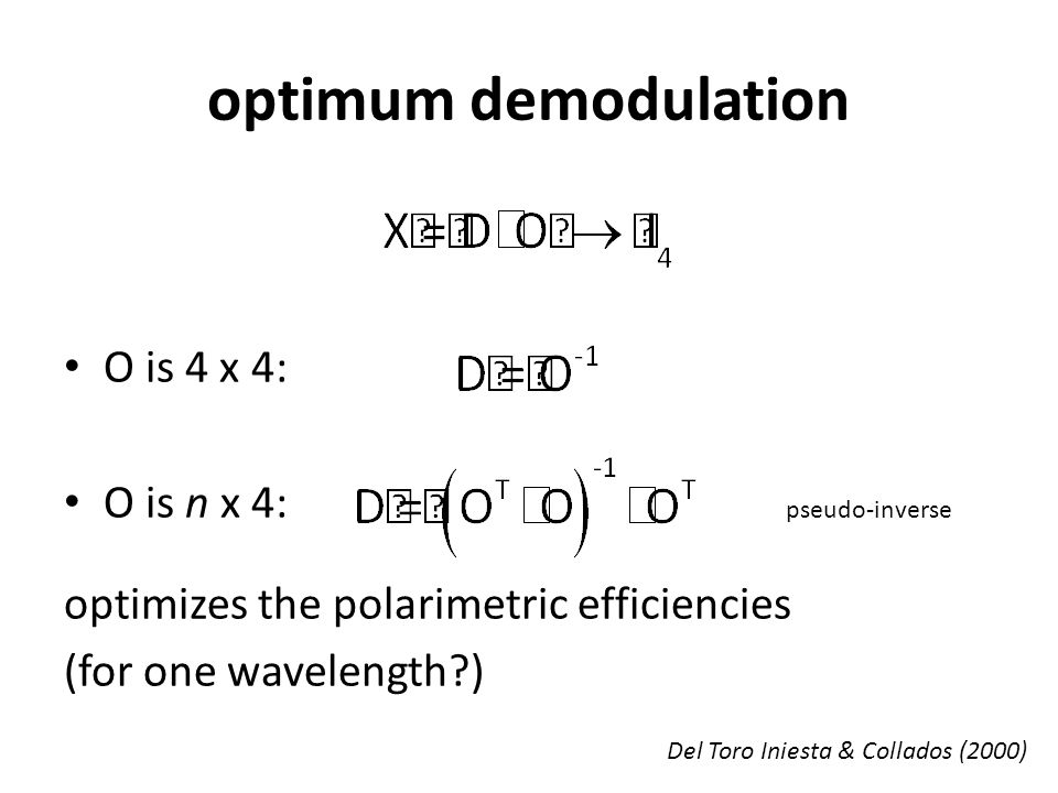 optimum demodulation O is 4 x 4: O is n x 4: optimizes the polarimetric efficiencies (for one wavelength ) pseudo-inverse Del Toro Iniesta & Collados (2000)