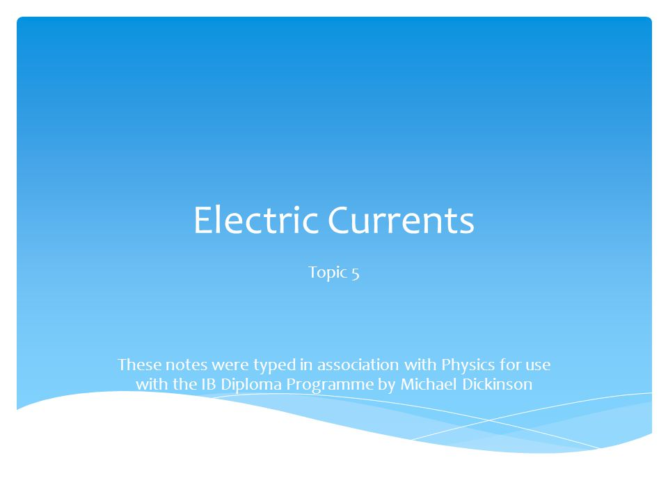 Electric Currents Topic 5 These notes were typed in association with Physics for use with the IB Diploma Programme by Michael Dickinson