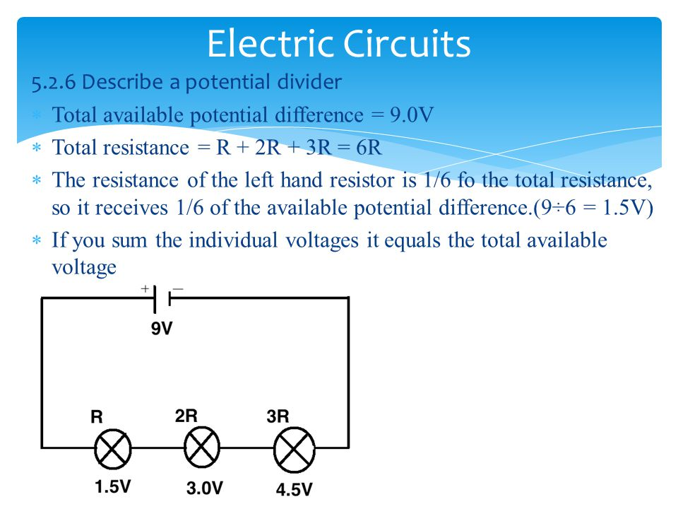 Electric Circuits 5.2.6 Describe a potential divider  Total available potential difference = 9.0V  Total resistance = R + 2R + 3R = 6R  The resista