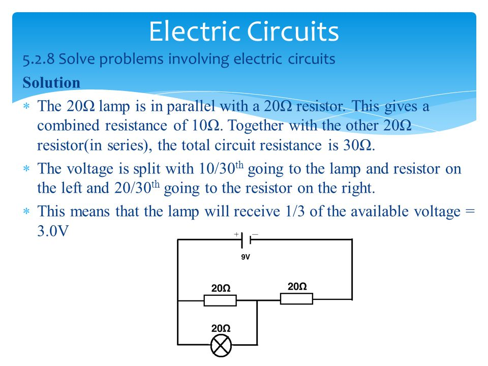 Electric Circuits 5.2.8 Solve problems involving electric circuits Solution  The 20Ω lamp is in parallel with a 20Ω resistor.