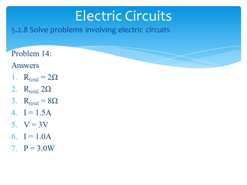 Electric Circuits 5.2.8 Solve problems involving electric circuits Problem 14: Answers 1.R total = 2Ω 2.R total 2Ω 3.R total = 8Ω 4.I = 1.5A 5.V = 3V 6.I = 1.0A 7.P = 3.0W