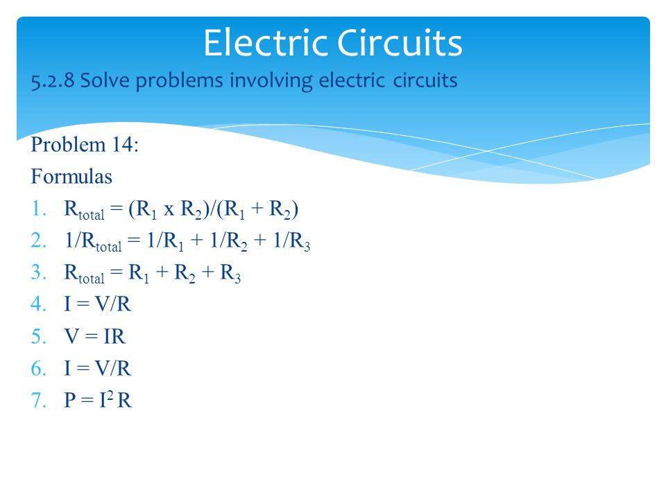 Electric Circuits 5.2.8 Solve problems involving electric circuits Problem 14: Formulas 1.R total = (R 1 x R 2 )/(R 1 + R 2 ) 2.1/R total = 1/R 1 + 1/R 2 + 1/R 3 3.R total = R 1 + R 2 + R 3 4.I = V/R 5.V = IR 6.I = V/R 7.P = I 2 R
