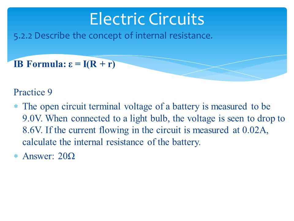 Electric Circuits 5.2.2 Describe the concept of internal resistance. IB Formula: ε = I(R + r) Practice 9  The open circuit terminal voltage of a batt