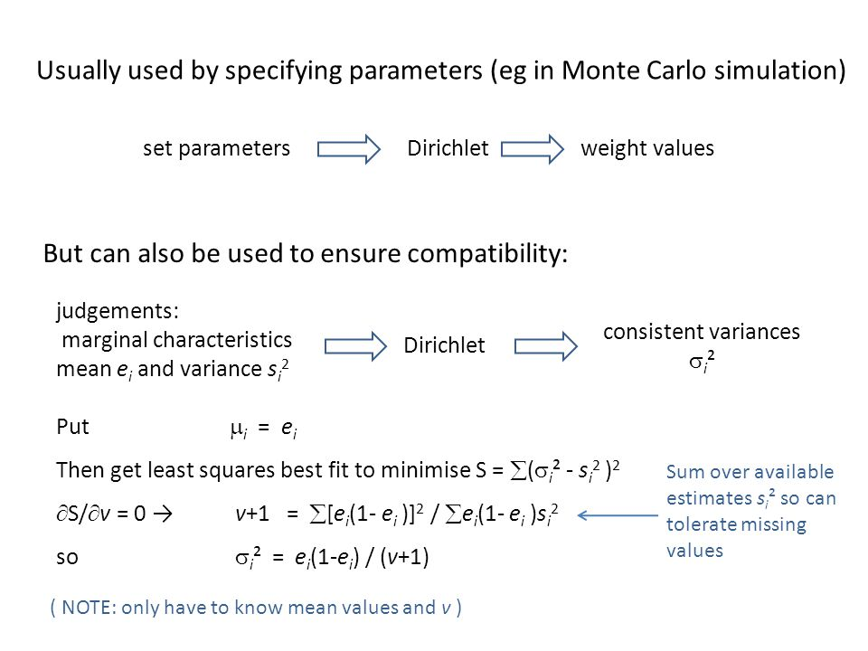 Dirichletset parametersweight values Dirichlet judgements: marginal characteristics mean e i and variance s i 2 consistent variances  i ² Usually used by specifying parameters (eg in Monte Carlo simulation) But can also be used to ensure compatibility: Put  i = e i Then get least squares best fit to minimise S =  (  i ² - s i 2 ) 2  S/  v = 0 → v+1 =  [e i (1- e i )] 2 /  e i (1- e i )s i 2 so  i ² = e i (1-e i ) / (v+1) ( NOTE: only have to know mean values and v ) Sum over available estimates s i ² so can tolerate missing values