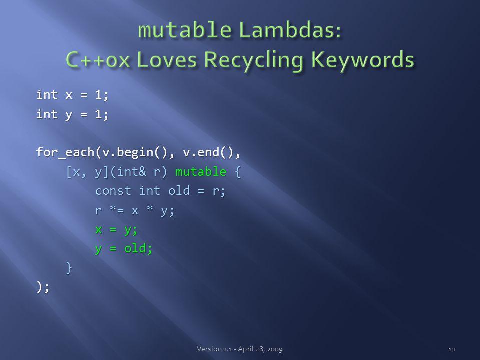 int x = 1; int y = 1; for_each(v.begin(), v.end(), [x, y](int& r) mutable { [x, y](int& r) mutable { const int old = r; const int old = r; r *= x * y; r *= x * y; x = y; x = y; y = old; y = old; }); Version 1.1 - April 28, 200911