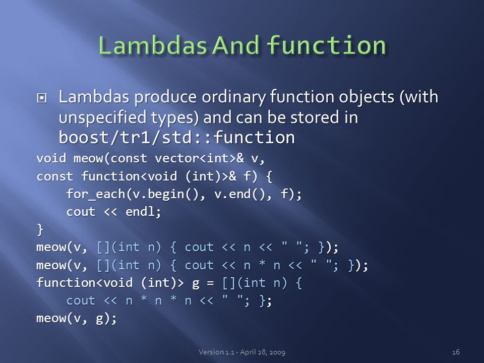  Lambdas produce ordinary function objects (with unspecified types) and can be stored in boost/tr1/std::function void meow(const vector & v, const function & f) { for_each(v.begin(), v.end(), f); for_each(v.begin(), v.end(), f); cout << endl; cout << endl;} meow(v, [](int n) { cout << n << ; }); meow(v, [](int n) { cout << n * n << ; }); function g = [](int n) { cout << n * n * n << ; }; cout << n * n * n << ; }; meow(v, g); Version 1.1 - April 28, 200916