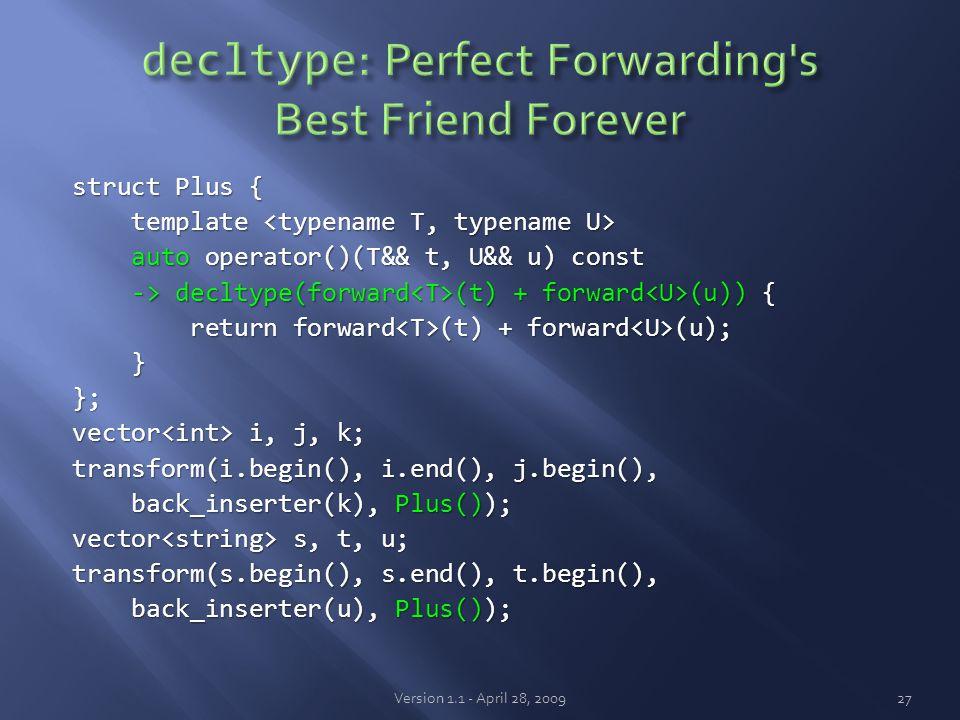 struct Plus { template template auto operator()(T&& t, U&& u) const auto operator()(T&& t, U&& u) const -> decltype(forward (t) + forward (u)) { -> decltype(forward (t) + forward (u)) { return forward (t) + forward (u); return forward (t) + forward (u); }}; vector i, j, k; transform(i.begin(), i.end(), j.begin(), back_inserter(k), Plus()); back_inserter(k), Plus()); vector s, t, u; transform(s.begin(), s.end(), t.begin(), back_inserter(u), Plus()); back_inserter(u), Plus()); Version 1.1 - April 28, 200927