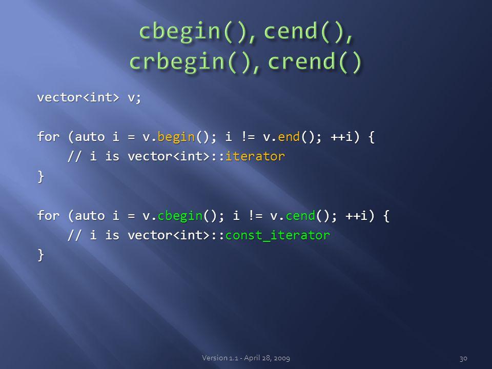 vector v; for (auto i = v.begin(); i != v.end(); ++i) { // i is vector ::iterator // i is vector ::iterator} for (auto i = v.cbegin(); i != v.cend(); ++i) { // i is vector ::const_iterator // i is vector ::const_iterator} Version 1.1 - April 28, 200930