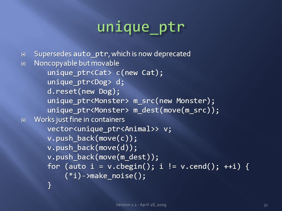  Supersedes auto_ptr, which is now deprecated  Noncopyable but movable unique_ptr c(new Cat); unique_ptr c(new Cat); unique_ptr d; unique_ptr d; d.reset(new Dog); d.reset(new Dog); unique_ptr m_src(new Monster); unique_ptr m_src(new Monster); unique_ptr m_dest(move(m_src)); unique_ptr m_dest(move(m_src));  Works just fine in containers vector > v; vector > v; v.push_back(move(c)); v.push_back(move(c)); v.push_back(move(d)); v.push_back(move(d)); v.push_back(move(m_dest)); v.push_back(move(m_dest)); for (auto i = v.cbegin(); i != v.cend(); ++i) { for (auto i = v.cbegin(); i != v.cend(); ++i) { (*i)->make_noise(); (*i)->make_noise(); } Version 1.1 - April 28, 200931