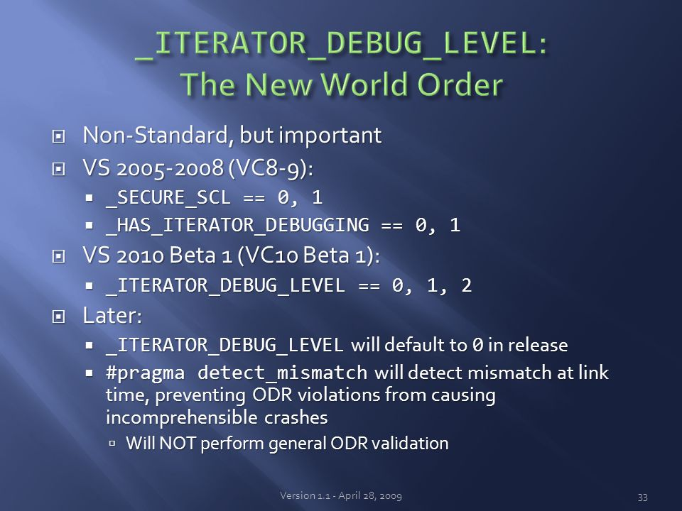  Non-Standard, but important  VS 2005-2008 (VC8-9):  _SECURE_SCL == 0, 1  _HAS_ITERATOR_DEBUGGING == 0, 1  VS 2010 Beta 1 (VC10 Beta 1):  _ITERATOR_DEBUG_LEVEL == 0, 1, 2  Later:  _ITERATOR_DEBUG_LEVEL will default to 0 in release  #pragma detect_mismatch will detect mismatch at link time, preventing ODR violations from causing incomprehensible crashes  Will NOT perform general ODR validation Version 1.1 - April 28, 200933