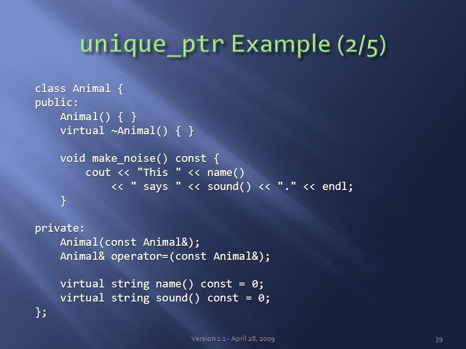class Animal { public: Animal() { } Animal() { } virtual ~Animal() { } virtual ~Animal() { } void make_noise() const { void make_noise() const { cout << This << name() cout << This << name() << says << sound() << . << endl; << says << sound() << . << endl; }private: Animal(const Animal&); Animal(const Animal&); Animal& operator=(const Animal&); Animal& operator=(const Animal&); virtual string name() const = 0; virtual string name() const = 0; virtual string sound() const = 0; virtual string sound() const = 0;}; Version 1.1 - April 28, 200939