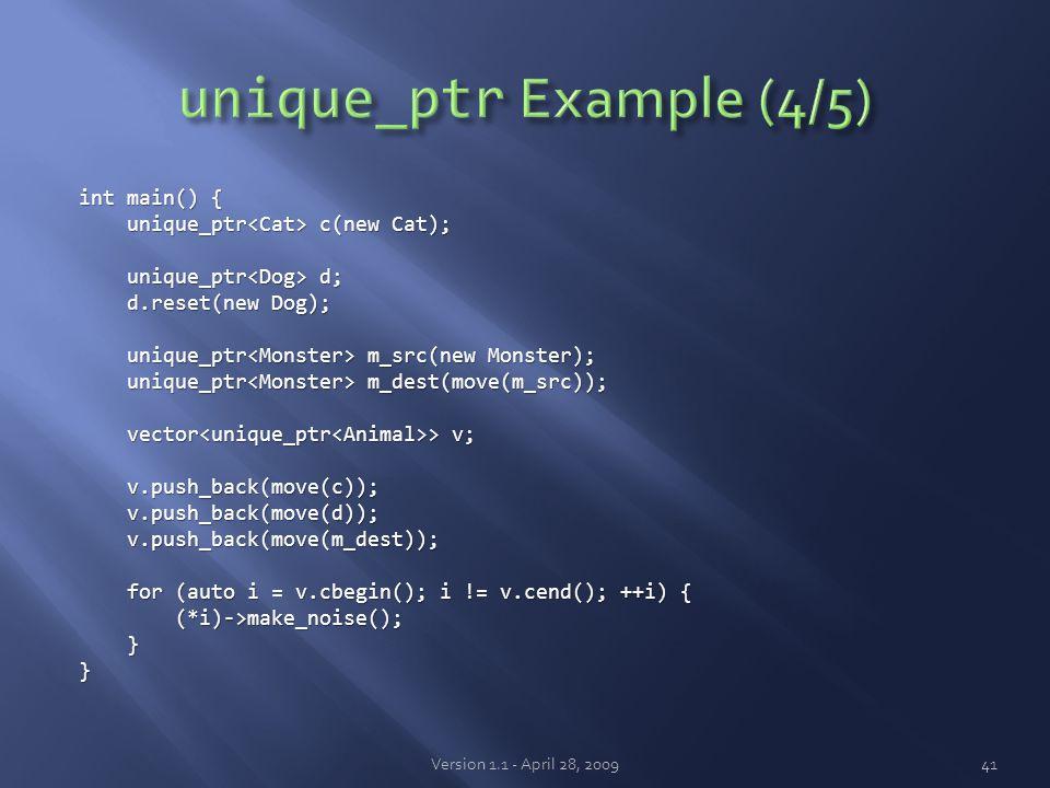 int main() { unique_ptr c(new Cat); unique_ptr c(new Cat); unique_ptr d; unique_ptr d; d.reset(new Dog); d.reset(new Dog); unique_ptr m_src(new Monster); unique_ptr m_src(new Monster); unique_ptr m_dest(move(m_src)); unique_ptr m_dest(move(m_src)); vector > v; vector > v; v.push_back(move(c)); v.push_back(move(c)); v.push_back(move(d)); v.push_back(move(d)); v.push_back(move(m_dest)); v.push_back(move(m_dest)); for (auto i = v.cbegin(); i != v.cend(); ++i) { for (auto i = v.cbegin(); i != v.cend(); ++i) { (*i)->make_noise(); (*i)->make_noise(); }} Version 1.1 - April 28, 200941