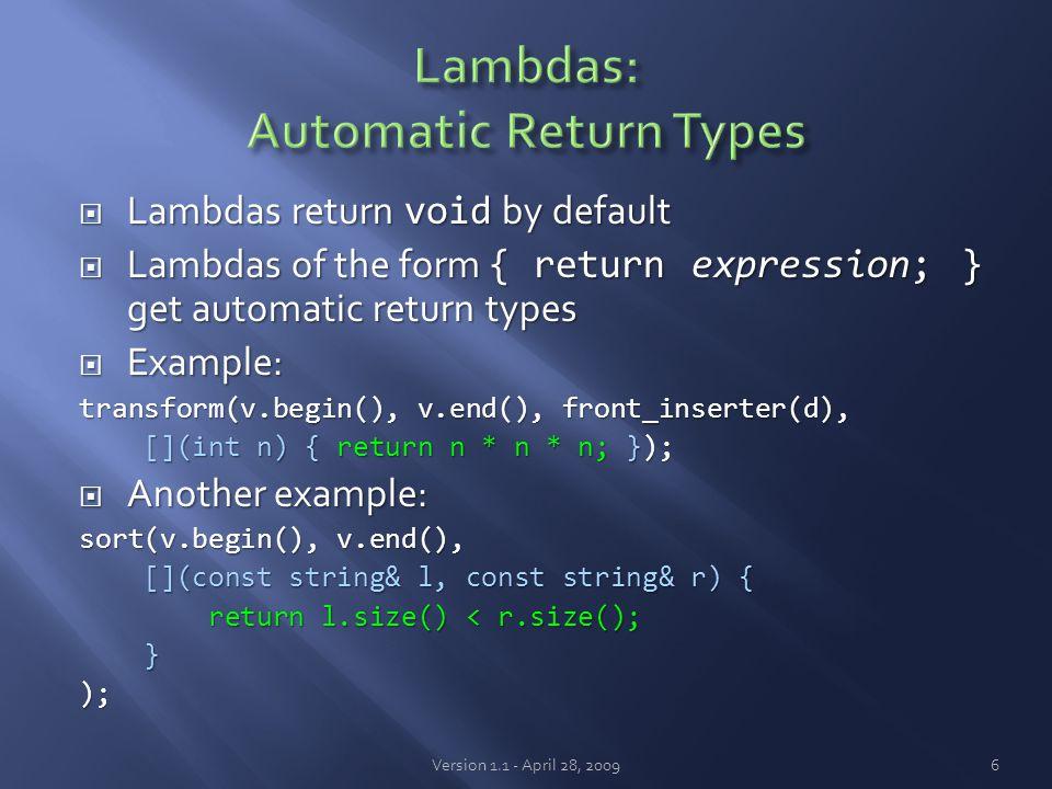  Lambdas return void by default  Lambdas of the form { return expression; } get automatic return types  Example: transform(v.begin(), v.end(), front_inserter(d), [](int n) { return n * n * n; }); [](int n) { return n * n * n; });  Another example: sort(v.begin(), v.end(), [](const string& l, const string& r) { [](const string& l, const string& r) { return l.size() < r.size(); return l.size() < r.size(); }); Version 1.1 - April 28, 20096