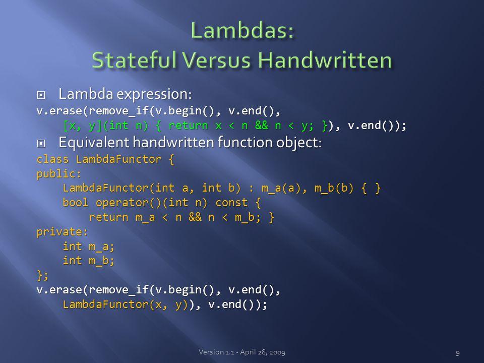  Lambda expression: v.erase(remove_if(v.begin(), v.end(), [x, y](int n) { return x < n && n < y; }), v.end()); [x, y](int n) { return x < n && n < y; }), v.end());  Equivalent handwritten function object: class LambdaFunctor { public: LambdaFunctor(int a, int b) : m_a(a), m_b(b) { } LambdaFunctor(int a, int b) : m_a(a), m_b(b) { } bool operator()(int n) const { bool operator()(int n) const { return m_a < n && n < m_b; } return m_a < n && n < m_b; }private: int m_a; int m_a; int m_b; int m_b;}; v.erase(remove_if(v.begin(), v.end(), LambdaFunctor(x, y)), v.end()); LambdaFunctor(x, y)), v.end()); Version 1.1 - April 28, 20099