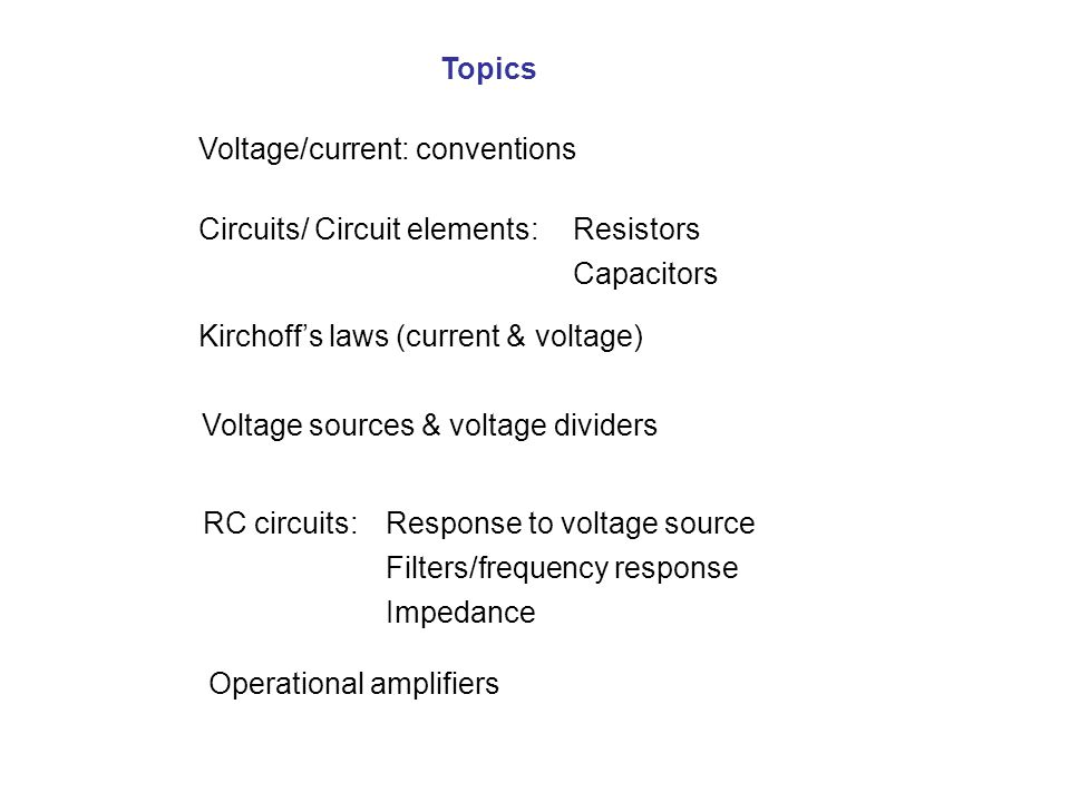 Voltage/current: conventions ResistorsCircuits/ Circuit elements: Kirchoff's laws (current & voltage) Capacitors Voltage sources & voltage dividers RC circuits:Response to voltage source Filters/frequency response Impedance Operational amplifiers Topics
