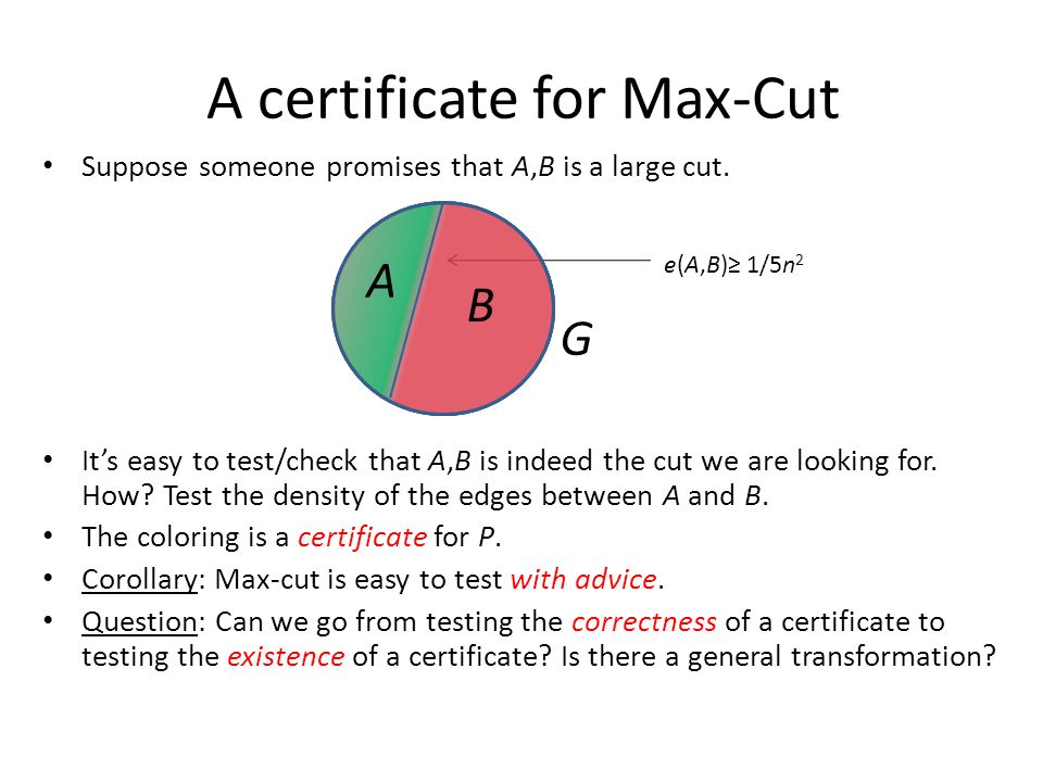 A certificate for Max-Cut Suppose someone promises that A,B is a large cut. It's easy to test/check that A,B is indeed the cut we are looking for. How